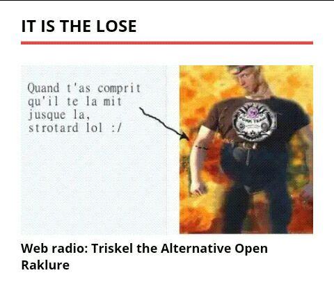 """Warning: Triskel Goujon content! Vous entrez dans le niveau web-1 de l'internet de l'intelligence super artificielle:  vous devez etre majeurs et avertis.  En effet, Pierrick Goujon, alias <a href=""""https://libre-antenne.org/"""" rel=""""next"""" title=""""libreantenne radio web du referencement internet""""> Triskel le loser </a> qui ne porte PAS DE SLIP est en fuite lol, il doigt du fric a sa reum, il ne sait plus ou qu'il en est ou depuis qu'il frime sur sa stream tv de youtube.   Vous entrez dans un sphincter celeste intemporel: celui de l'ordre du St Poulpe LointsVoyant.  N'entrez pas si vous etes mineurs ou irresponsables svp.  Attention ca pue! Des demain la radio beunaise de libre antenne fera sa pause in my baar van dem lol, it is la vraie vie a Saintes Marie!"""